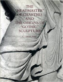 "C. Edson Armi, The ""Headmaster"" of Chartres and the Origins of ""Gothic"" Sculpture (University Park, PA: Pennsylvania State University Press, 1994)"