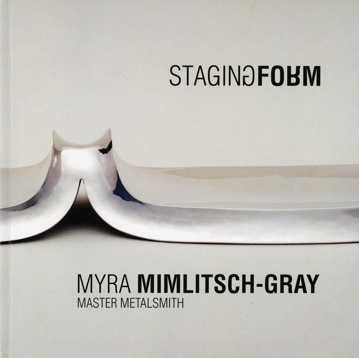 "Myra Mimlitsch-Gray, Staging Form: Myra Mimlitsch-Gray, Master Metalsmith. Memphis: Metal Museum, 2014. Published in conjunction with the exhibition ""Master Metalsmith 2014: Myra Mimlitsch-Gray,"" shown at the National Ornamental Metal Museum, Memphis, TN."